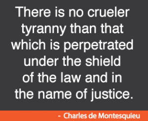 There is no crueler tyranny than that which is perpetrated under the shield of the law and in the name of justice. Criminal -Charles de Montesquieu